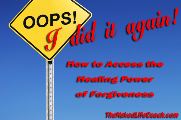 Oops I did it AGAIN! How to Access the Healing Power of Forgiveness